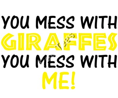 You Mess With Giraffes You Mess With Me