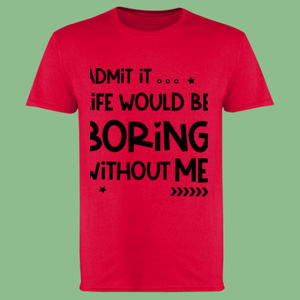 Admit It... Life Would Be Boring Without Me - Softstyle™ adult ringspun t-shirt Thumbnail