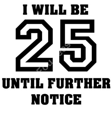 I will be 25 until further notice