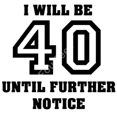 I will be 40 until further notice