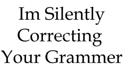 Im silently correcting your grammer.