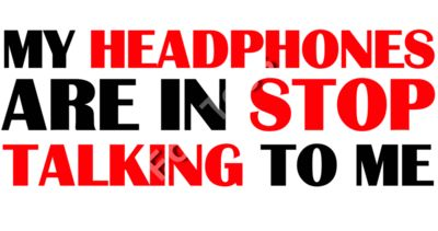 My headphones are in stop talking to me.
