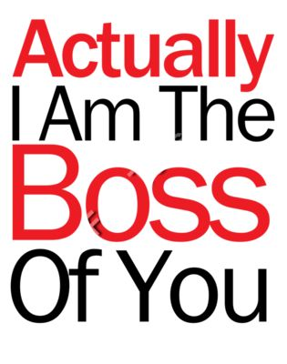 Actually I Am The Boss Of You